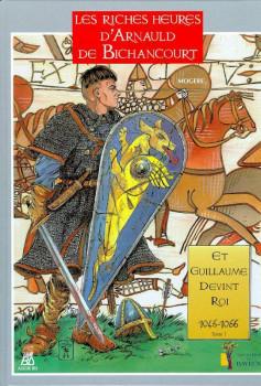 les riches heures d'arnauld de bichancourt tome 1 - et guillaume devint roi 1046-1066
